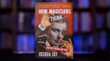 HOW MAGICIANS THINK: MISDIRECTION, DECEPTION, AND WHY MAGIC MATTERS by Joshua Jay - Book